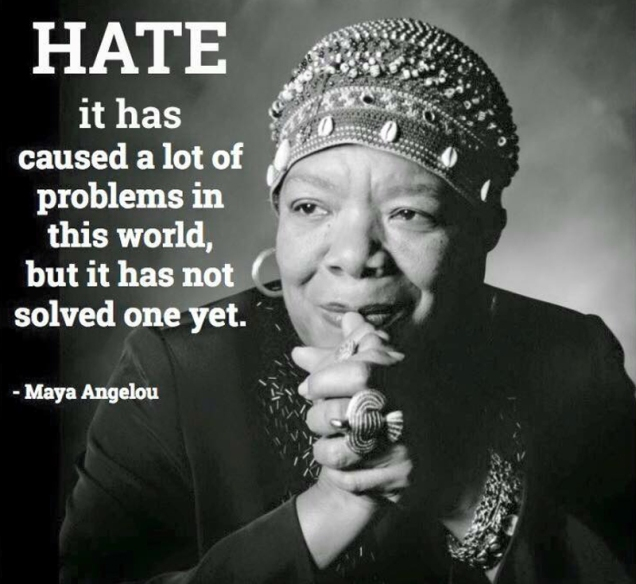 Hate has caused a lot of problems in this world, but it has not solved one yet.